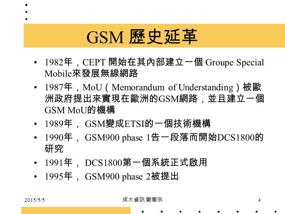 2015/5/5 成大資訊 鄭憲宗 4 GSM 歷史延革 1982 年, CEPT 開始在其內部建立一個 Groupe Special Mobile 來發展無線網路 1987 年, MoU ( Memorandum of Understanding )被歐 洲政府提出來實現在歐洲的 GSM 網路,並