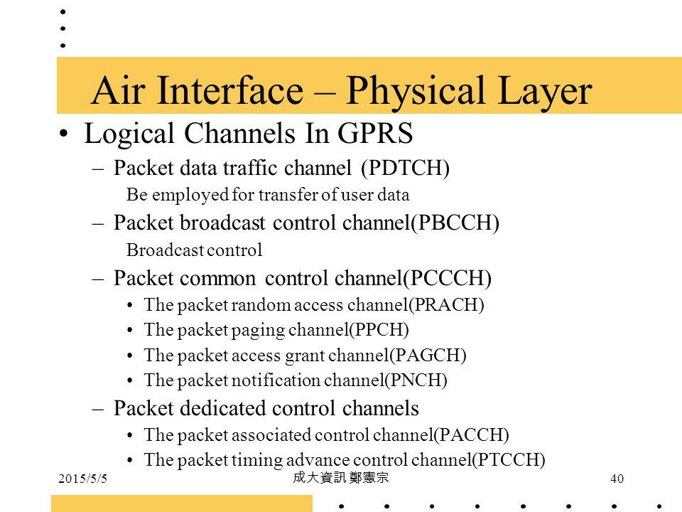 2015/5/5 成大資訊 鄭憲宗 40 Logical Channels In GPRS –Packet data traffic channel (PDTCH) Be employed for transfer of user data –Packet broadcast control cha