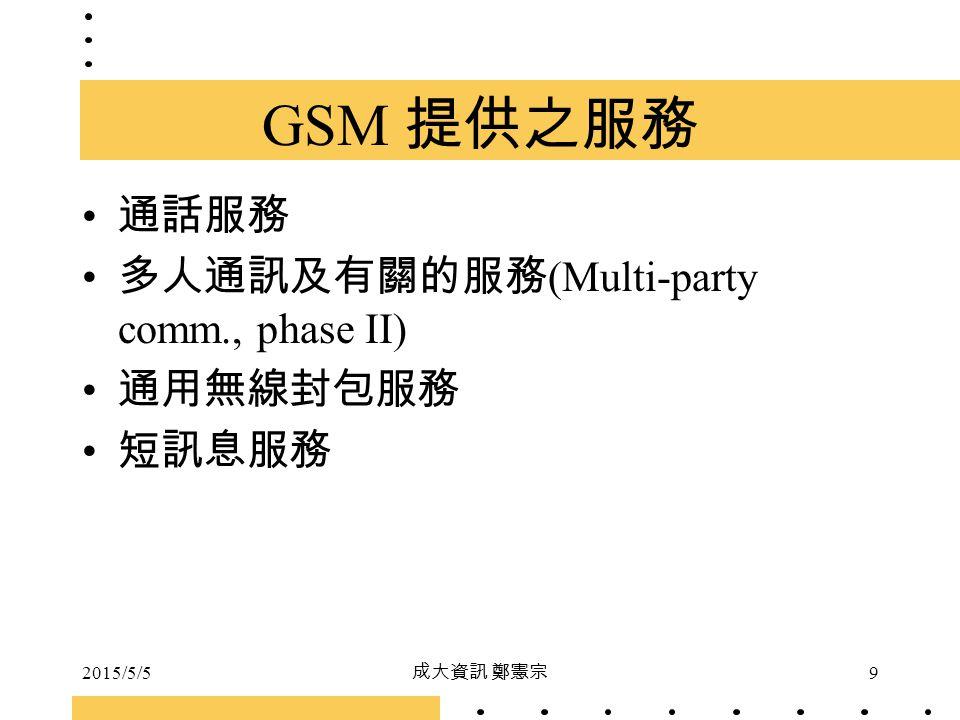 2015/5/5 成大資訊 鄭憲宗 9 GSM 提供之服務 通話服務 多人通訊及有關的服務 (Multi-party comm., phase II) 通用無線封包服務 短訊息服務