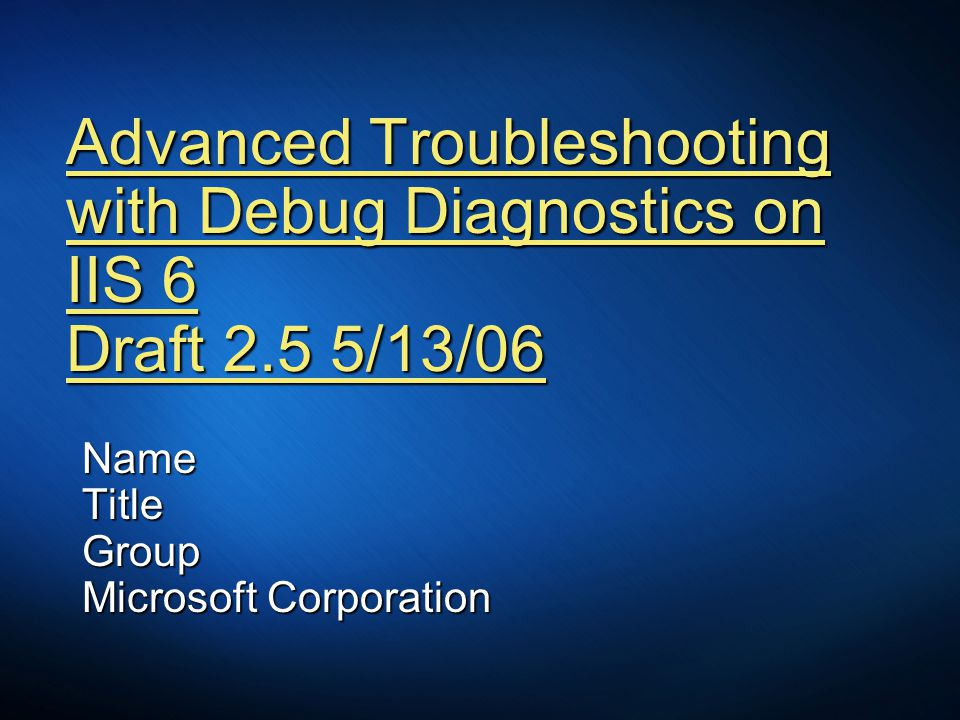 Advanced Troubleshooting with Debug Diagnostics on IIS 6 Draft 2.5 5/13/06 NameTitleGroup Microsoft Corporation