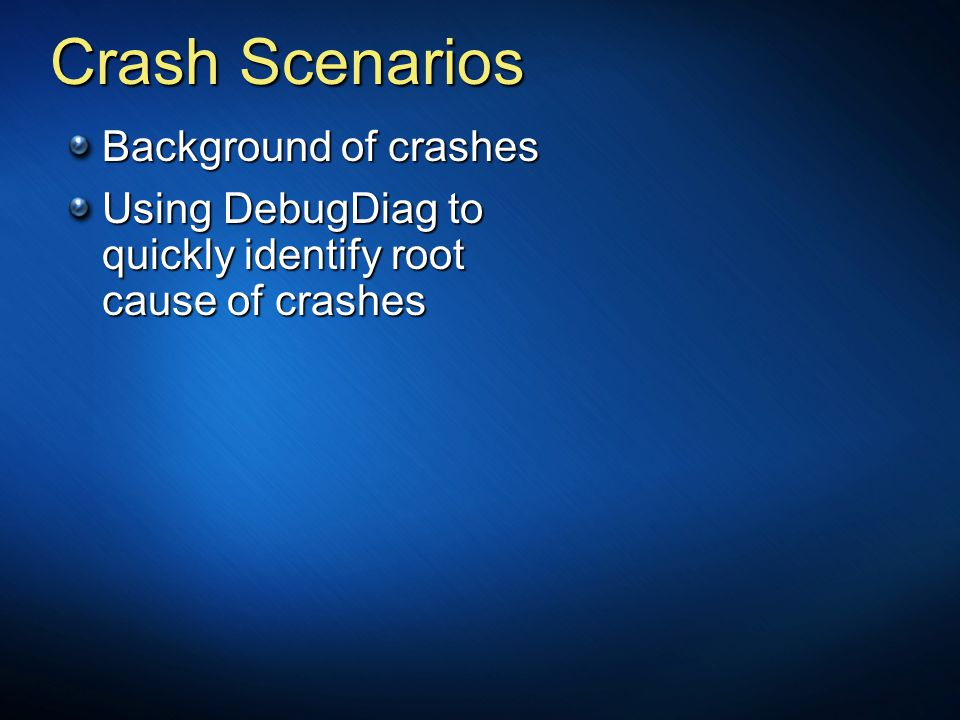 Crash Scenarios Background of crashes Using DebugDiag to quickly identify root cause of crashes