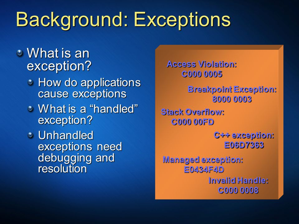 """Background: Exceptions What is an exception? How do applications cause exceptions What is a """"handled"""" exception? Unhandled exceptions need debugging a"""