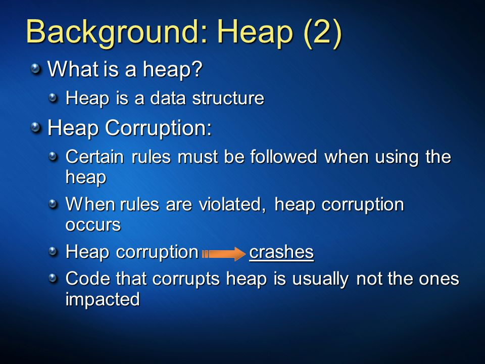 Background: Heap (2) What is a heap? Heap is a data structure Heap Corruption: Certain rules must be followed when using the heap When rules are viola