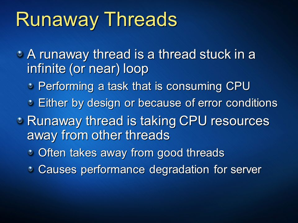 Runaway Threads A runaway thread is a thread stuck in a infinite (or near) loop Performing a task that is consuming CPU Either by design or because of
