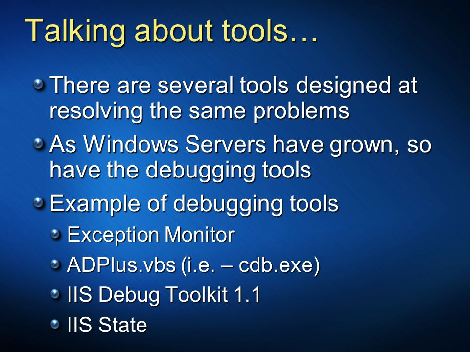 Talking about tools… There are several tools designed at resolving the same problems As Windows Servers have grown, so have the debugging tools Exampl