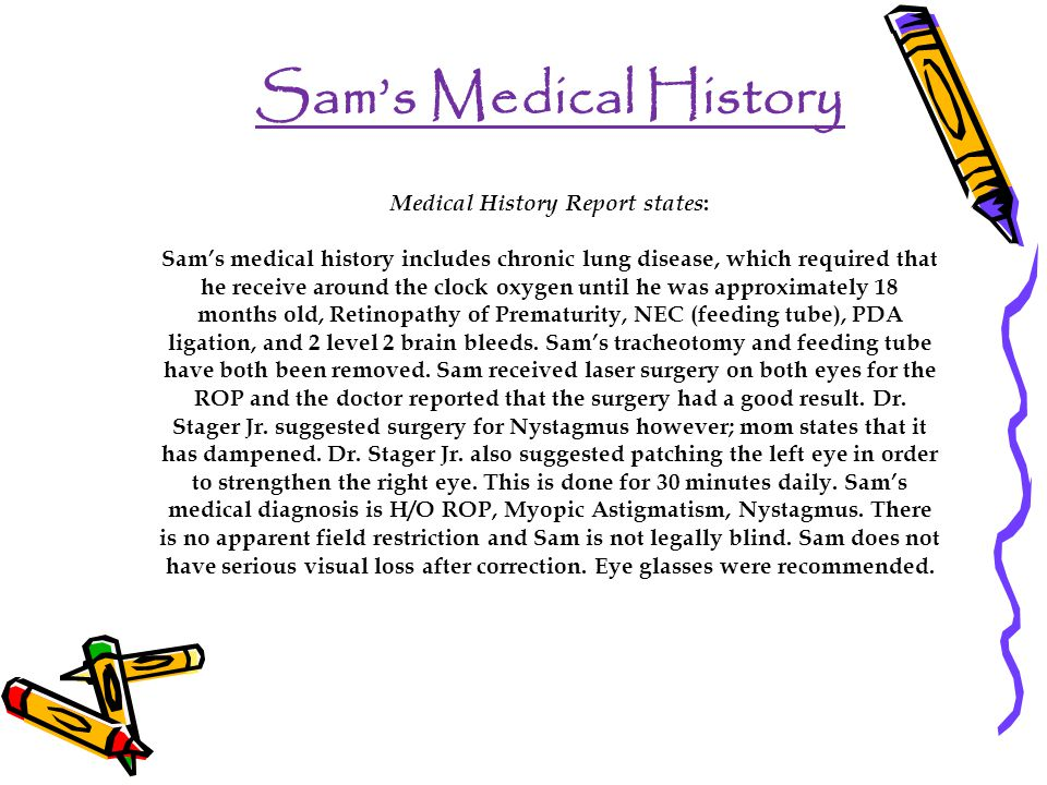 Sam's Medical History Medical History Report states : Sam's medical history includes chronic lung disease, which required that he receive around the clock oxygen until he was approximately 18 months old, Retinopathy of Prematurity, NEC (feeding tube), PDA ligation, and 2 level 2 brain bleeds.