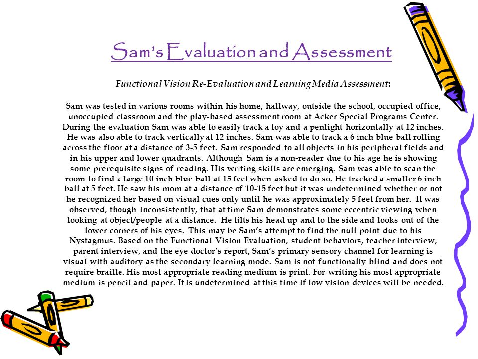 Sam's Evaluation and Assessment Functional Vision Re-Evaluation and Learning Media Assessment : Sam was tested in various rooms within his home, hallway, outside the school, occupied office, unoccupied classroom and the play-based assessment room at Acker Special Programs Center.