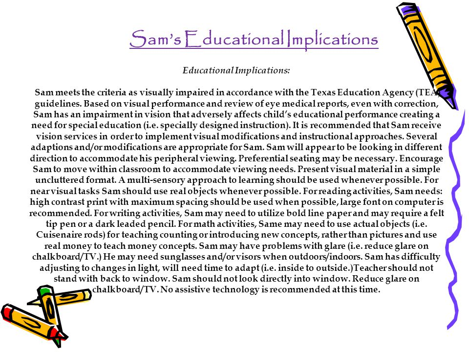 Sam's Educational Implications Educational Implications: Sam meets the criteria as visually impaired in accordance with the Texas Education Agency (TEA) guidelines.