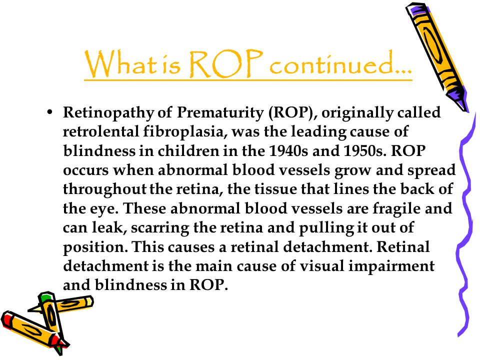 What is ROP continued… Retinopathy of Prematurity (ROP), originally called retrolental fibroplasia, was the leading cause of blindness in children in the 1940s and 1950s.