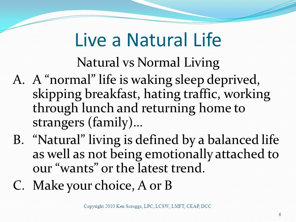 Live a Natural Life Natural vs Normal Living A.A normal life is waking sleep deprived, skipping breakfast, hating traffic, working through lunch and returning home to strangers (family)… B. Natural living is defined by a balanced life as well as not being emotionally attached to our wants or the latest trend.