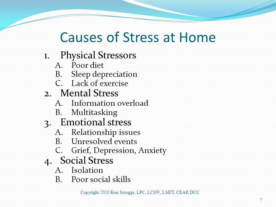 Causes of Stress at Home 1.Physical Stressors A.Poor diet B.Sleep depreciation C.Lack of exercise 2.Mental Stress A.Information overload B.Multitasking 3.Emotional stress A.Relationship issues B.Unresolved events C.Grief, Depression, Anxiety 4.Social Stress A.Isolation B.Poor social skills Copyright 2010 Ken Scroggs, LPC, LCSW, LMFT, CEAP, DCC 7