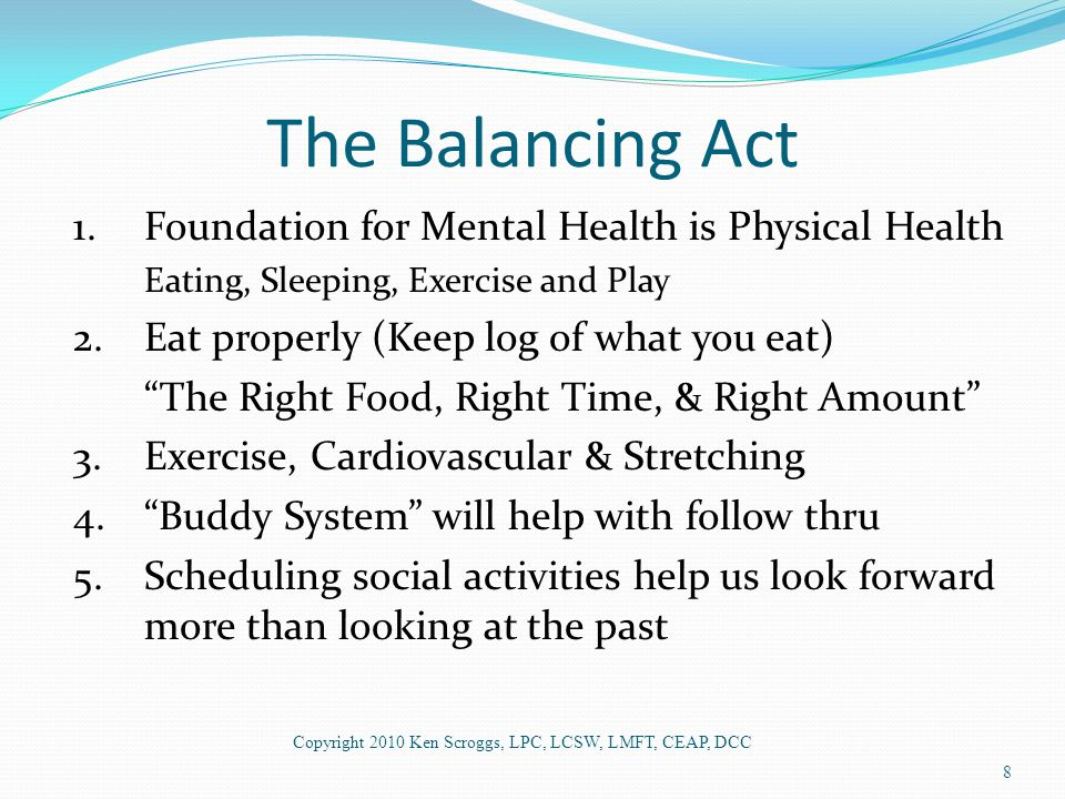 """The Balancing Act 1.Foundation for Mental Health is Physical Health Eating, Sleeping, Exercise and Play 2.Eat properly (Keep log of what you eat) """"The"""
