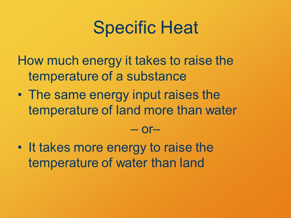 Specific Heat How much energy it takes to raise the temperature of a substance The same energy input raises the temperature of land more than water – or– It takes more energy to raise the temperature of water than land