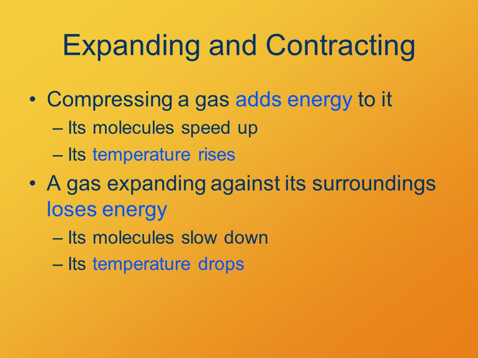 Expanding and Contracting Compressing a gas adds energy to it –Its molecules speed up –Its temperature rises A gas expanding against its surroundings loses energy –Its molecules slow down –Its temperature drops