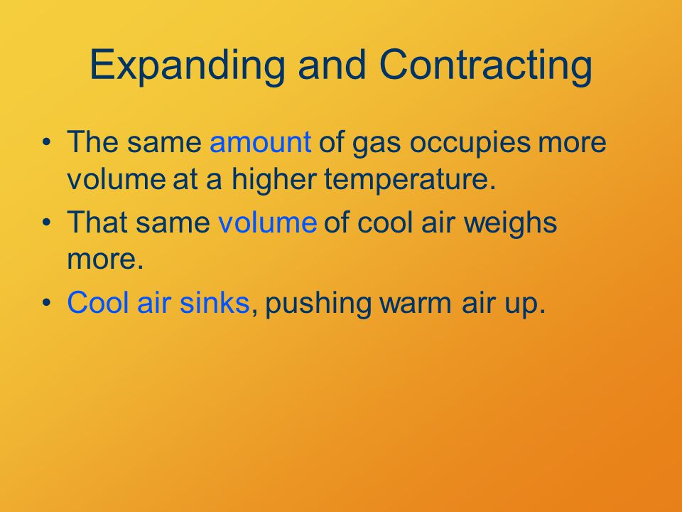 Expanding and Contracting The same amount of gas occupies more volume at a higher temperature.