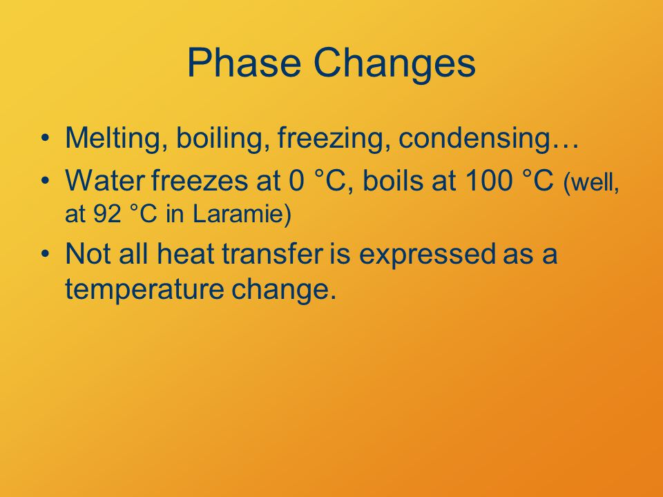 Phase Changes Melting, boiling, freezing, condensing… Water freezes at 0 °C, boils at 100 °C (well, at 92 °C in Laramie) Not all heat transfer is expressed as a temperature change.