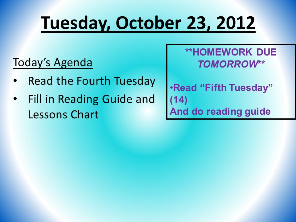 "Tuesday, October 23, 2012 Today's Agenda Read the Fourth Tuesday Fill in Reading Guide and Lessons Chart **HOMEWORK DUE TOMORROW** Read ""Fifth Tuesday"