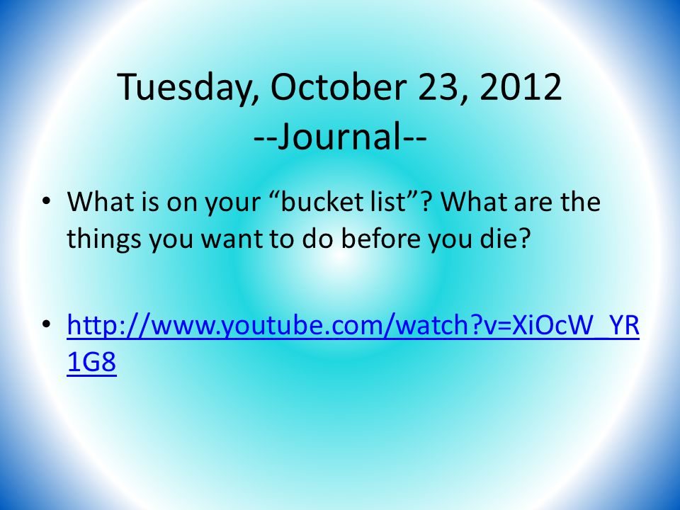 Tuesday, October 23, 2012 --Journal-- What is on your bucket list .