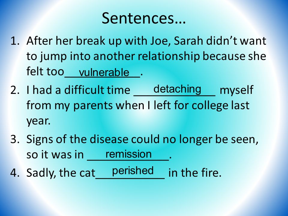 Sentences… 1.After her break up with Joe, Sarah didn't want to jump into another relationship because she felt too____________. 2.I had a difficult ti
