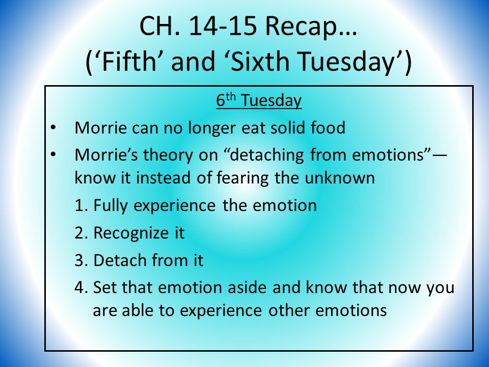 "CH. 14-15 Recap… ('Fifth' and 'Sixth Tuesday') 6 th Tuesday Morrie can no longer eat solid food Morrie's theory on ""detaching from emotions""— know it"