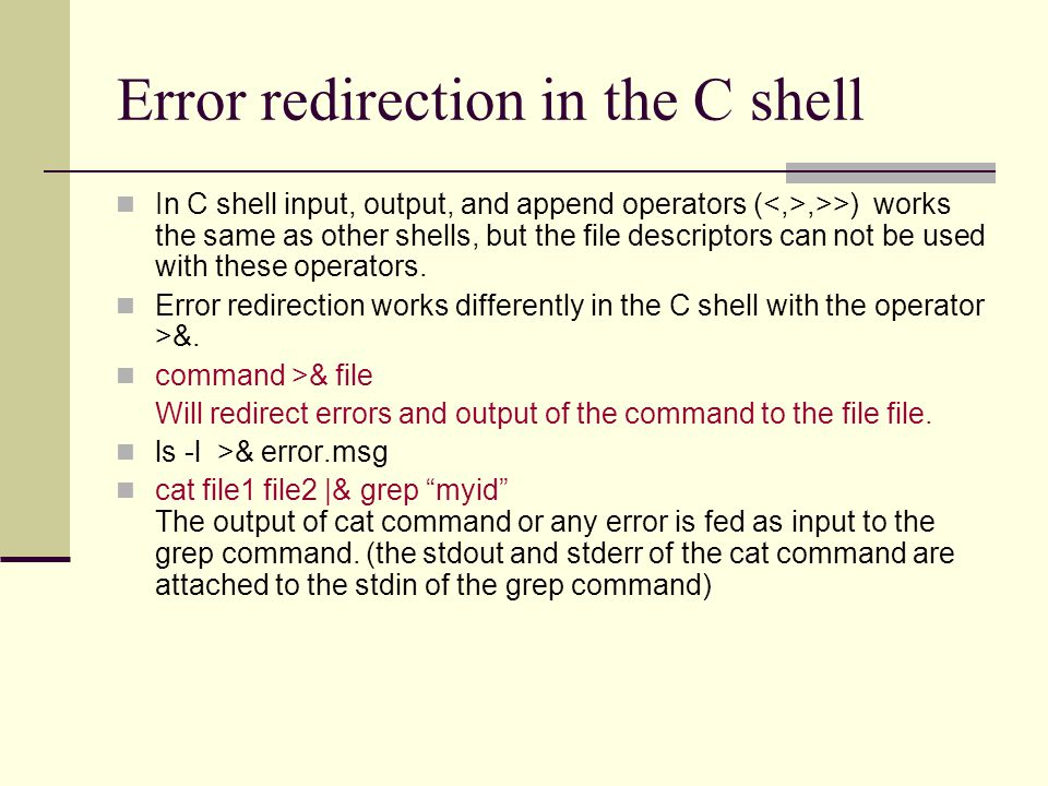 Error redirection in the C shell In C shell input, output, and append operators (,>>) works the same as other shells, but the file descriptors can not be used with these operators.