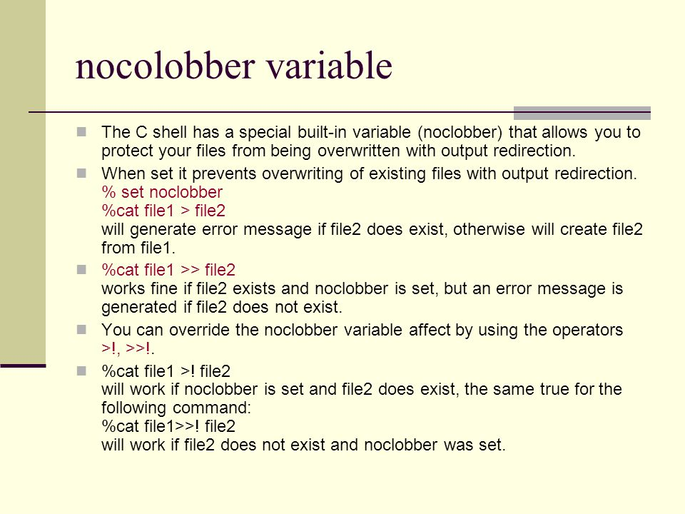 nocolobber variable The C shell has a special built-in variable (noclobber) that allows you to protect your files from being overwritten with output redirection.