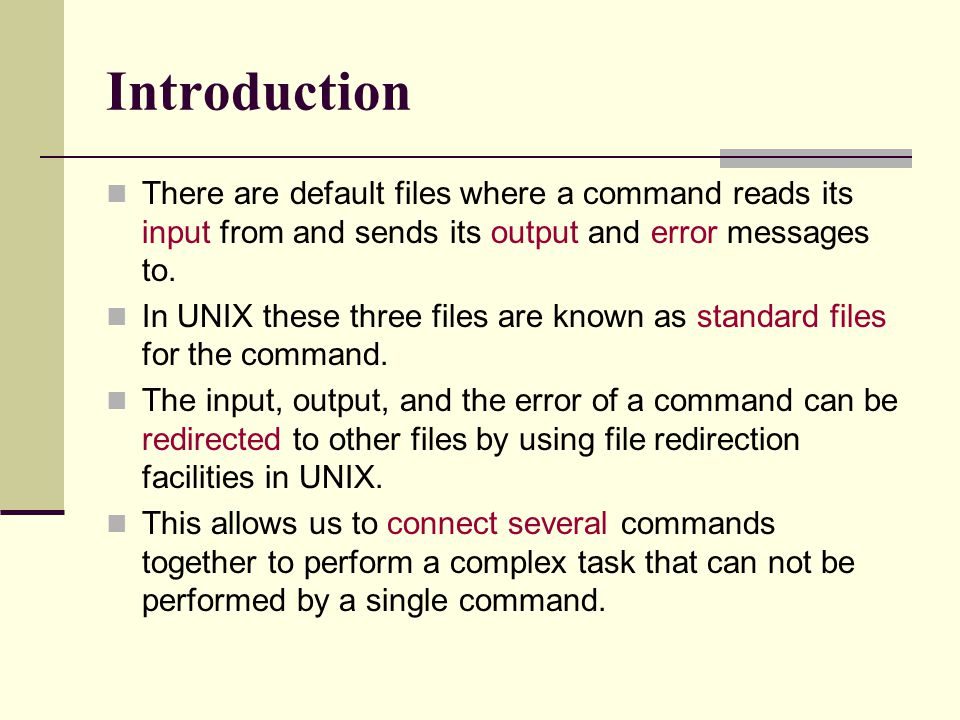 Introduction There are default files where a command reads its input from and sends its output and error messages to.