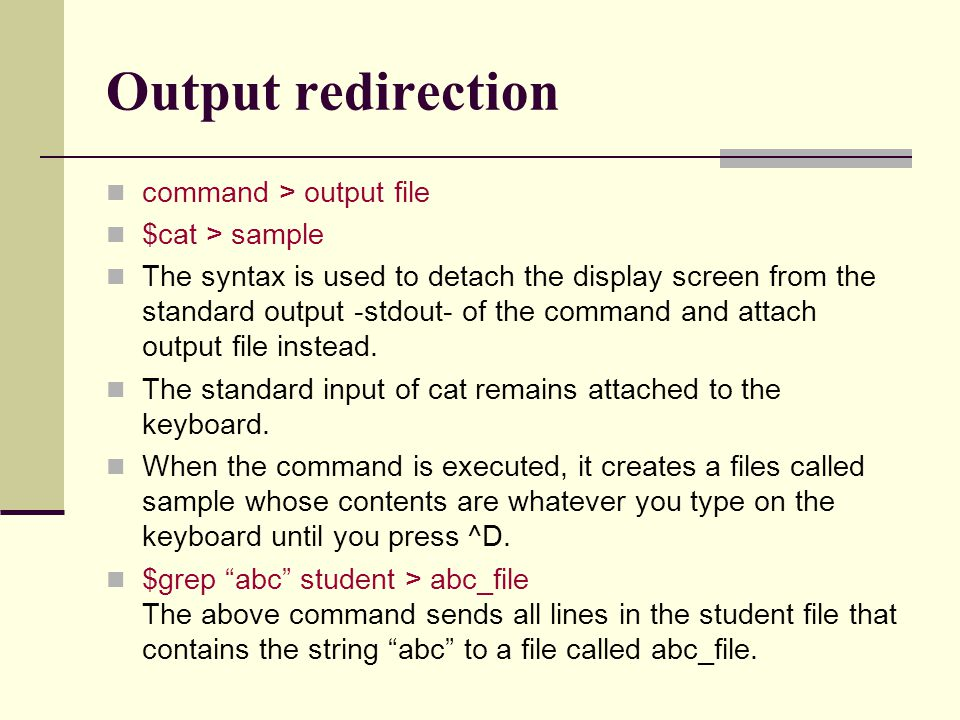 Output redirection command > output file $cat > sample The syntax is used to detach the display screen from the standard output -stdout- of the command and attach output file instead.