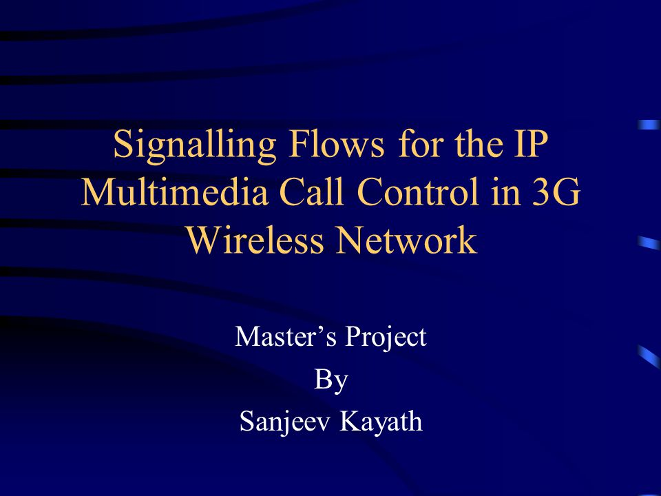 Signalling Flows for the IP Multimedia Call Control in 3G Wireless Network Master's Project By Sanjeev Kayath