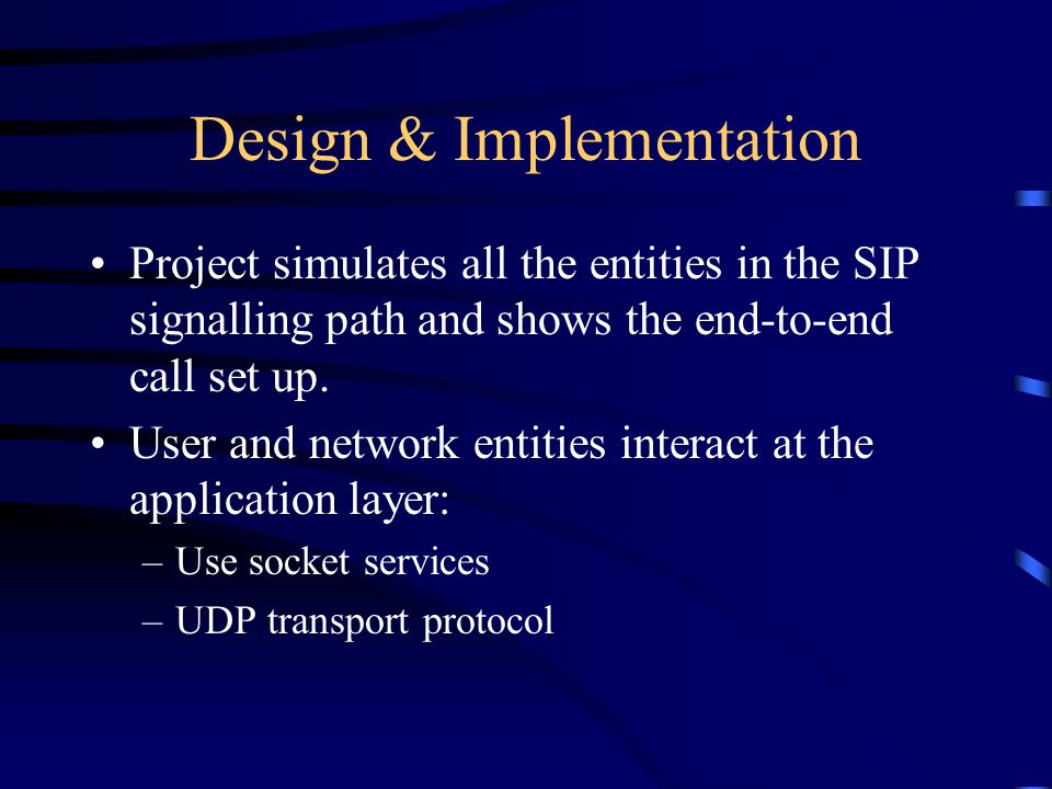 Design & Implementation Project simulates all the entities in the SIP signalling path and shows the end-to-end call set up. User and network entities