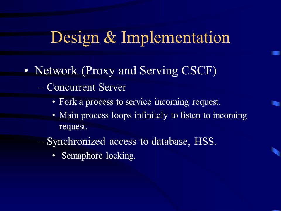 Design & Implementation Network (Proxy and Serving CSCF) –Concurrent Server Fork a process to service incoming request. Main process loops infinitely