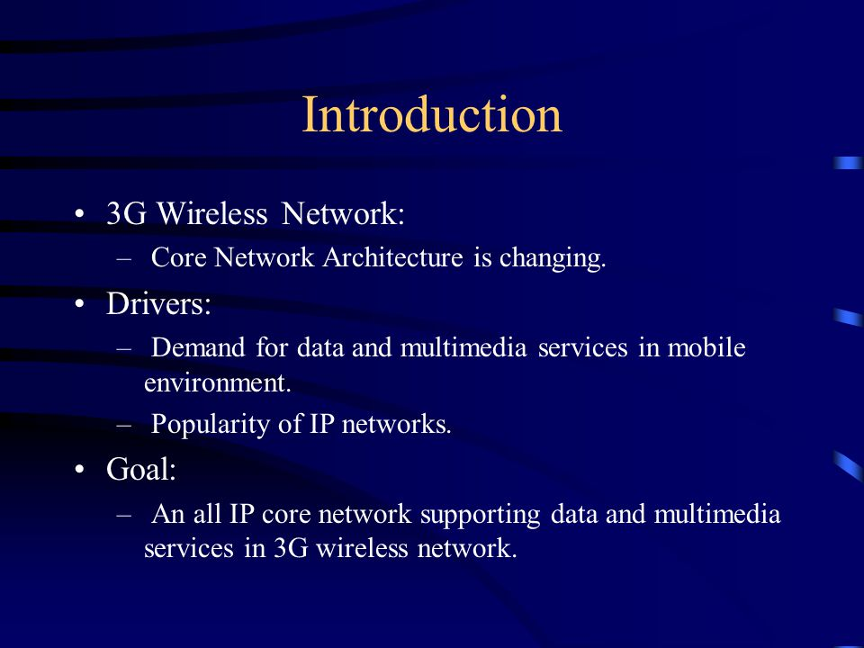Introduction 3G Wireless Network: – Core Network Architecture is changing. Drivers: – Demand for data and multimedia services in mobile environment. –