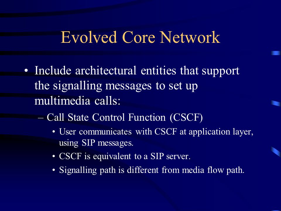 Evolved Core Network Include architectural entities that support the signalling messages to set up multimedia calls: –Call State Control Function (CSCF) User communicates with CSCF at application layer, using SIP messages.