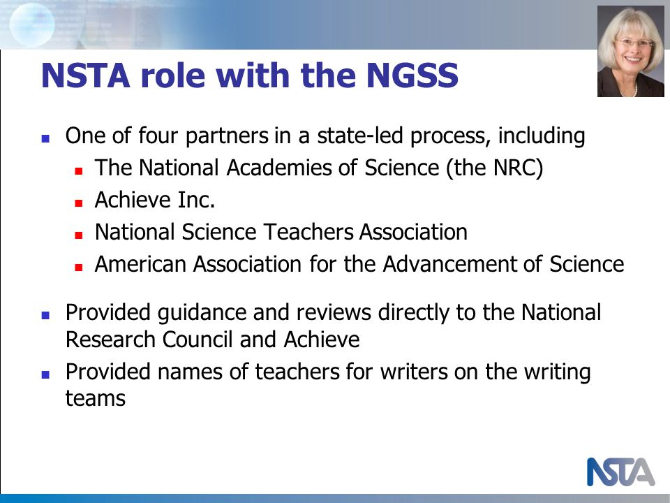 NSTA role with the NGSS One of four partners in a state-led process, including The National Academies of Science (the NRC) Achieve Inc.