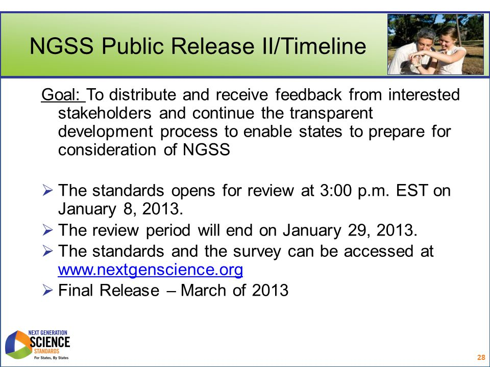 NGSS Public Release II/Timeline Goal: To distribute and receive feedback from interested stakeholders and continue the transparent development process to enable states to prepare for consideration of NGSS  The standards opens for review at 3:00 p.m.