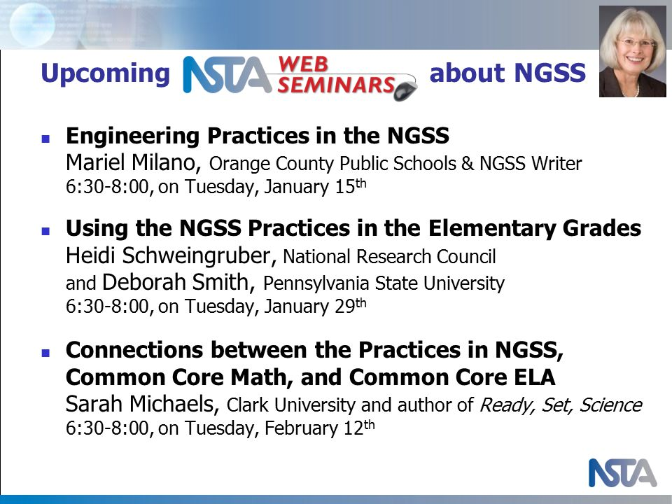 Upcoming Web Seminars about NGSS Engineering Practices in the NGSS Mariel Milano, Orange County Public Schools & NGSS Writer 6:30-8:00, on Tuesday, January 15 th Using the NGSS Practices in the Elementary Grades Heidi Schweingruber, National Research Council and Deborah Smith, Pennsylvania State University 6:30-8:00, on Tuesday, January 29 th Connections between the Practices in NGSS, Common Core Math, and Common Core ELA Sarah Michaels, Clark University and author of Ready, Set, Science 6:30-8:00, on Tuesday, February 12 th