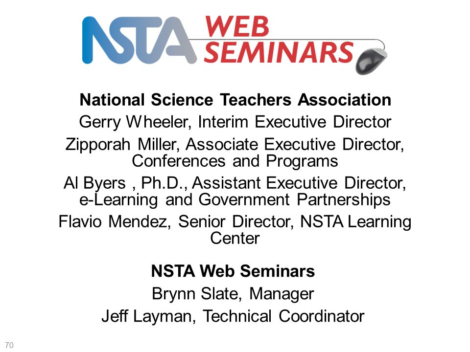 70 Thank you to NSTA administration—2 of 6 National Science Teachers Association Gerry Wheeler, Interim Executive Director Zipporah Miller, Associate Executive Director, Conferences and Programs Al Byers, Ph.D., Assistant Executive Director, e-Learning and Government Partnerships Flavio Mendez, Senior Director, NSTA Learning Center NSTA Web Seminars Brynn Slate, Manager Jeff Layman, Technical Coordinator
