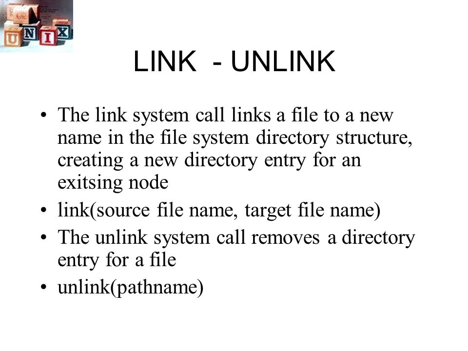 LINK - UNLINK The link system call links a file to a new name in the file system directory structure, creating a new directory entry for an exitsing node link(source file name, target file name) The unlink system call removes a directory entry for a file unlink(pathname)