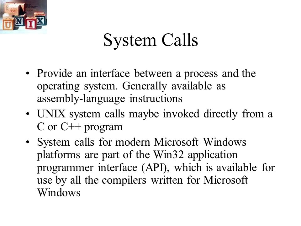 System Calls Provide an interface between a process and the operating system.