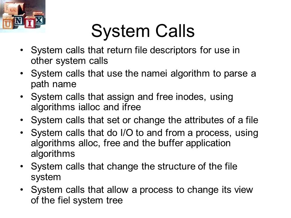 System Calls System calls that return file descriptors for use in other system calls System calls that use the namei algorithm to parse a path name System calls that assign and free inodes, using algorithms ialloc and ifree System calls that set or change the attributes of a file System calls that do I/O to and from a process, using algorithms alloc, free and the buffer application algorithms System calls that change the structure of the file system System calls that allow a process to change its view of the fiel system tree