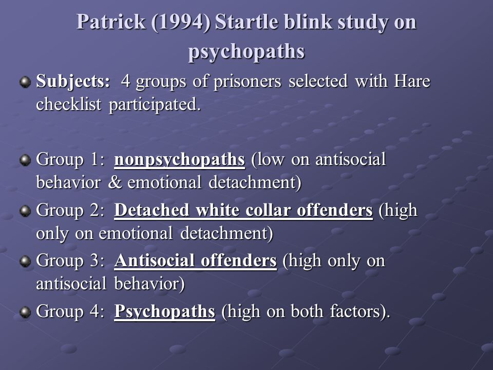 Patrick (1994) Startle blink study on psychopaths Subjects: 4 groups of prisoners selected with Hare checklist participated.