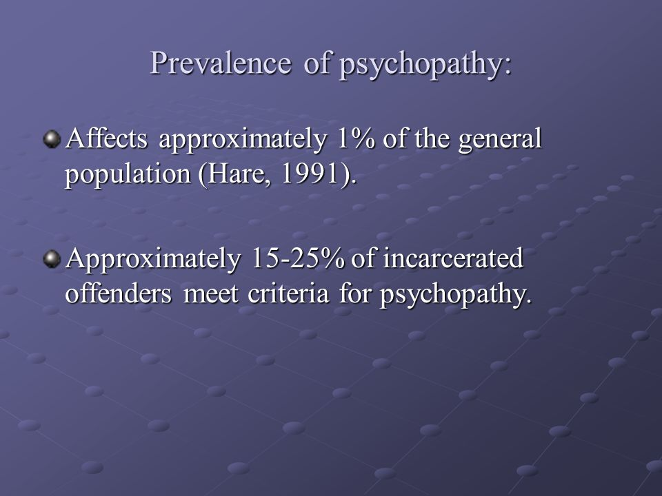 Prevalence of psychopathy: Affects approximately 1% of the general population (Hare, 1991).