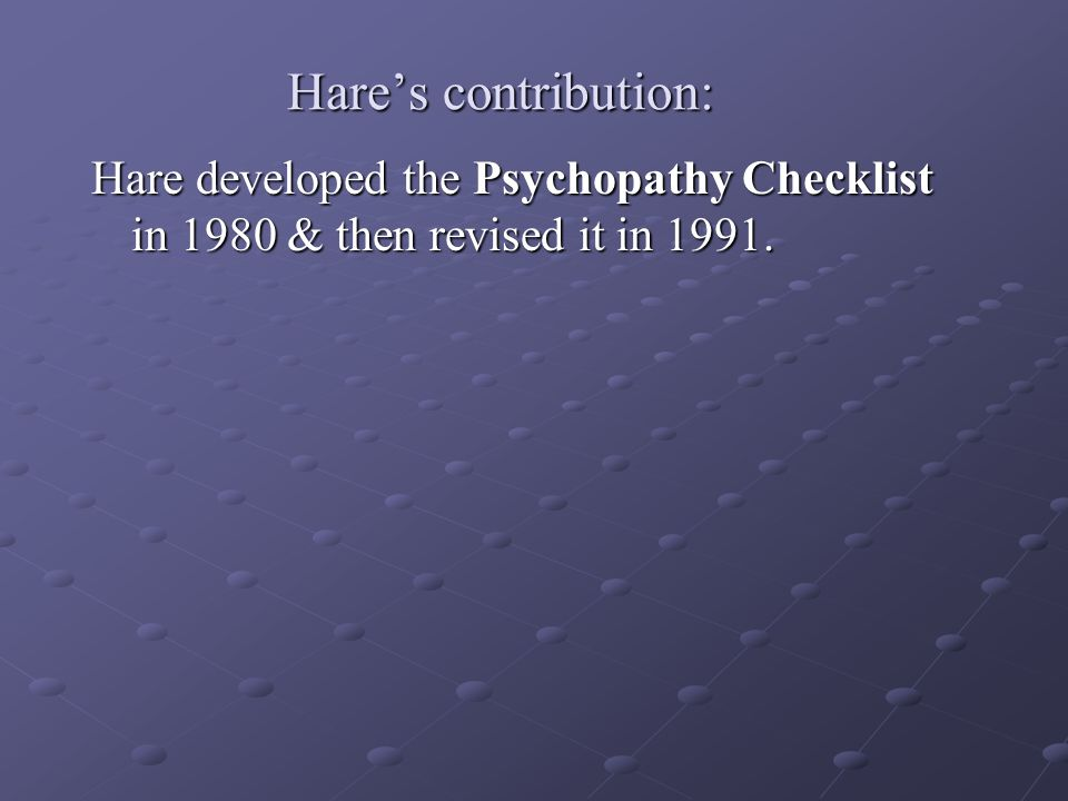 Hare's contribution: Hare developed the Psychopathy Checklist in 1980 & then revised it in 1991.