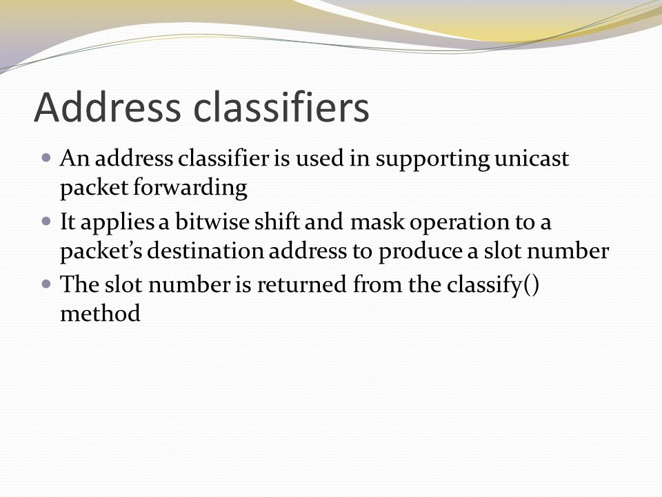 Address classifiers An address classifier is used in supporting unicast packet forwarding It applies a bitwise shift and mask operation to a packet's destination address to produce a slot number The slot number is returned from the classify() method