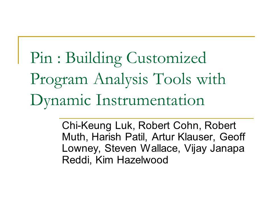 Pin : Building Customized Program Analysis Tools with Dynamic Instrumentation Chi-Keung Luk, Robert Cohn, Robert Muth, Harish Patil, Artur Klauser, Geoff Lowney, Steven Wallace, Vijay Janapa Reddi, Kim Hazelwood