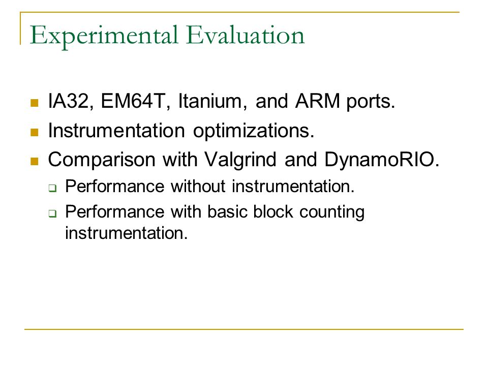 Experimental Evaluation IA32, EM64T, Itanium, and ARM ports. Instrumentation optimizations. Comparison with Valgrind and DynamoRIO.  Performance with
