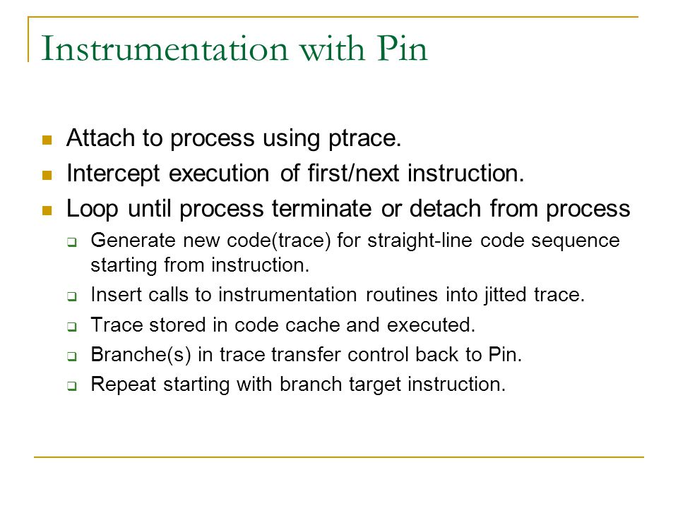 Instrumentation with Pin Attach to process using ptrace. Intercept execution of first/next instruction. Loop until process terminate or detach from pr
