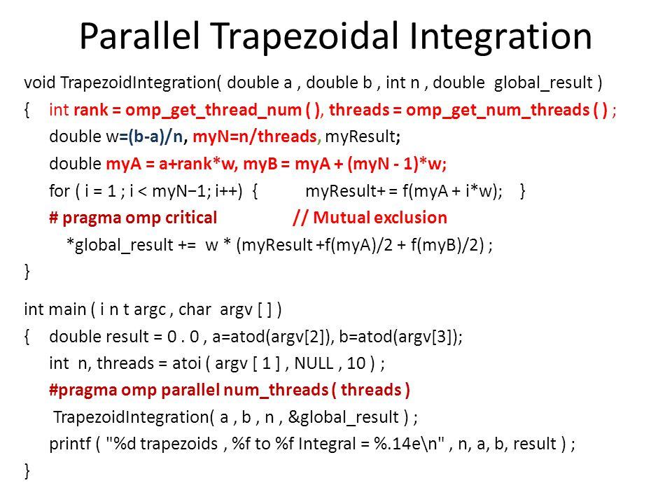 Parallel Trapezoidal Integration void TrapezoidIntegration( double a, double b, int n, double global_result ) {int rank = omp_get_thread_num ( ), threads = omp_get_num_threads ( ) ; double w=(b-a)/n, myN=n/threads, myResult; double myA = a+rank*w, myB = myA + (myN - 1)*w; for ( i = 1 ; i < myN−1; i++) { myResult+ = f(myA + i*w); } # pragma omp critical // Mutual exclusion *global_result += w * (myResult +f(myA)/2 + f(myB)/2) ; } int main ( i n t argc, char argv [ ] ) {double result = 0.