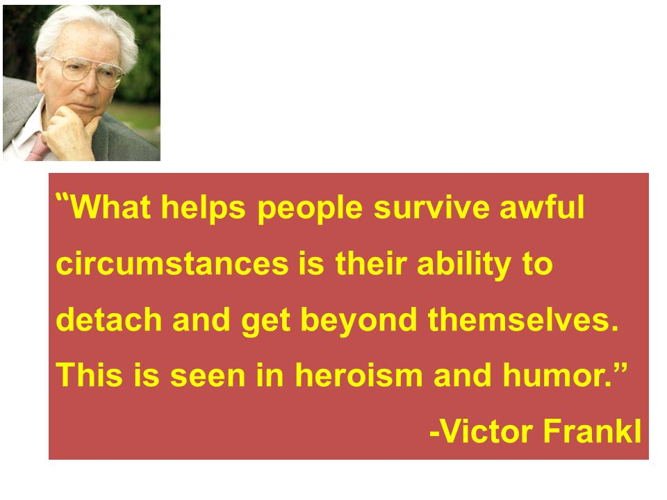What helps people survive awful circumstances is their ability to detach and get beyond themselves.