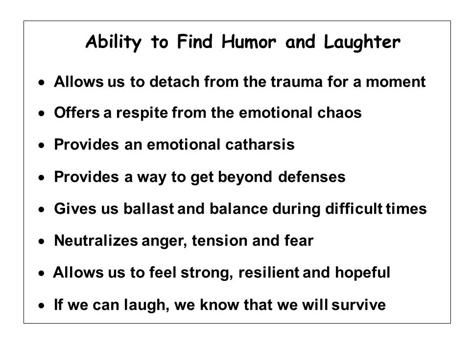 Ability to Find Humor and Laughter  Allows us to detach from the trauma for a moment  Offers a respite from the emotional chaos  Provides an emotional catharsis  Provides a way to get beyond defenses  Gives us ballast and balance during difficult times  Neutralizes anger, tension and fear  Allows us to feel strong, resilient and hopeful  If we can laugh, we know that we will survive
